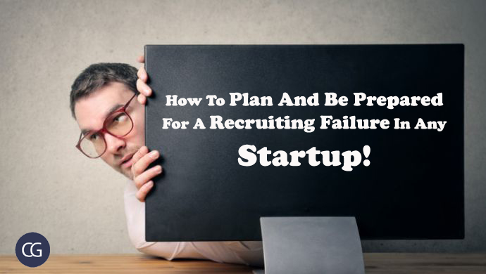 How To Plan And Be Prepared For A Recruiting Failure In Any Startup!