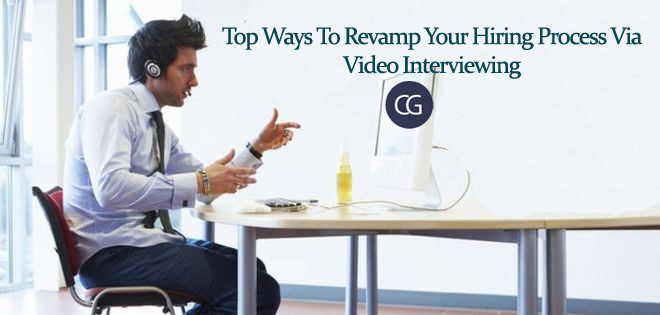 Top Ways To Revamp Your Hiring Process Via Video Interviewing