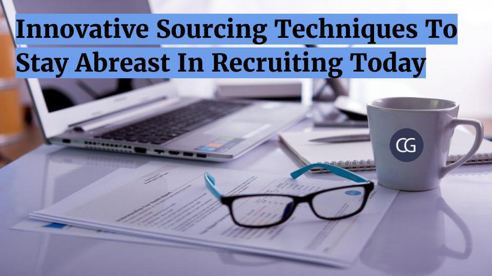 Innovative Sourcing Techniques To Stay Abreast In Recruiting Today