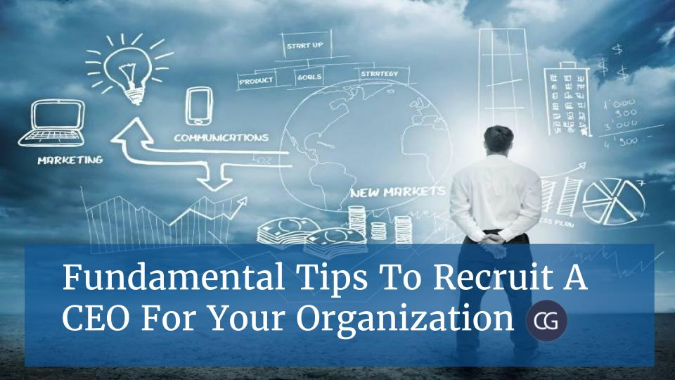 Fundamental Tips To Recruit a CEO For Your Organization