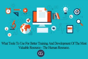 What Tools To Use For Better Training And Development Of The Most Valuable Resource -The Human Resource.